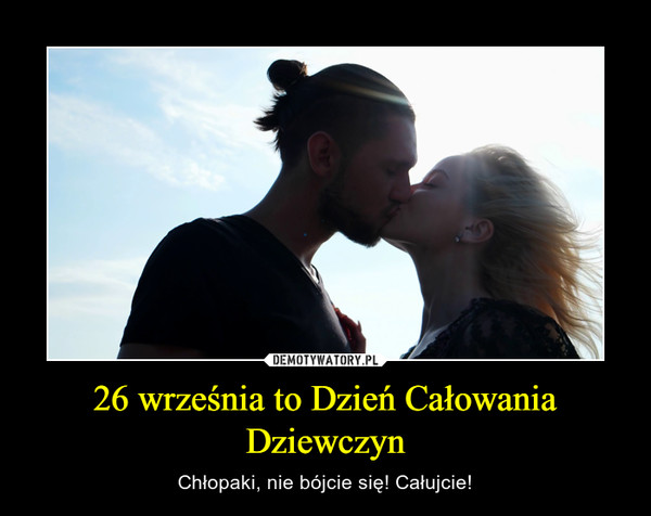26 września to Dzień Całowania Dziewczyn – Chłopaki, nie bójcie się! Całujcie!
