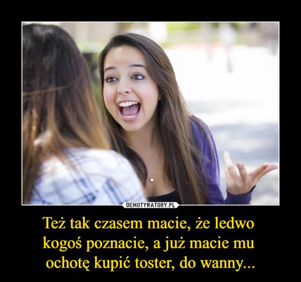 Też tak czasem macie, że ledwo kogoś poznacie, a już macie mu ochotę kupić toster, do wanny... –