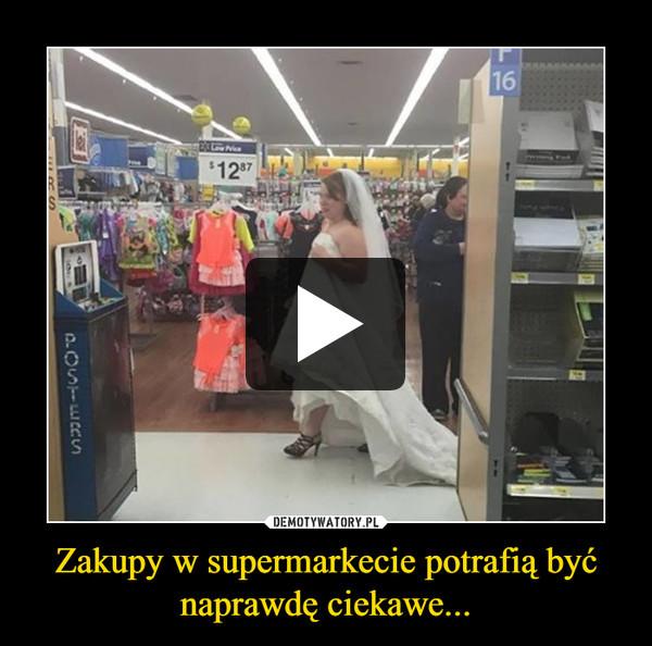 Zakupy w supermarkecie potrafią być naprawdę ciekawe... –