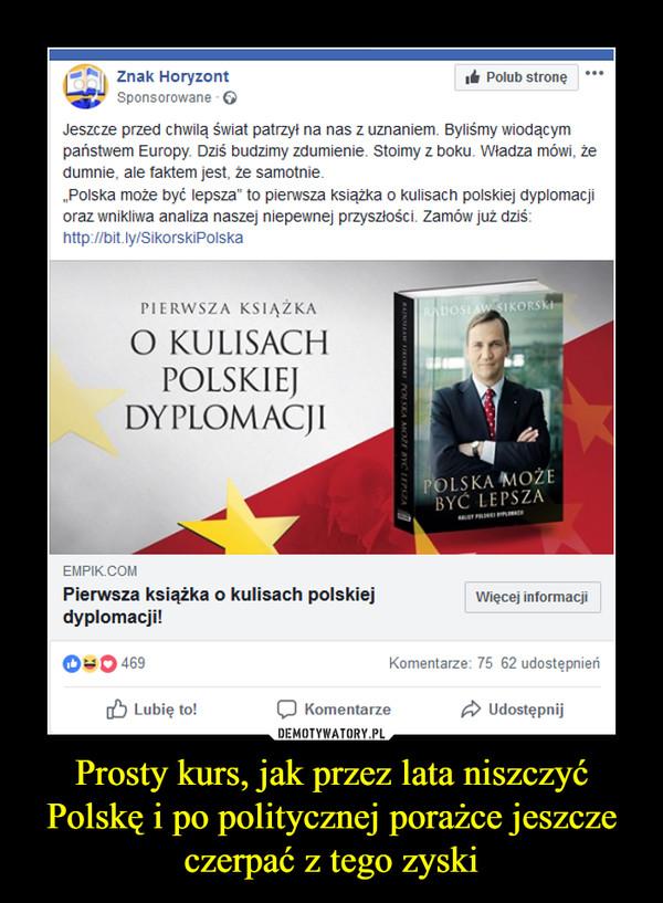 Prosty kurs, jak przez lata niszczyć Polskę i po politycznej porażce jeszcze czerpać z tego zyski –