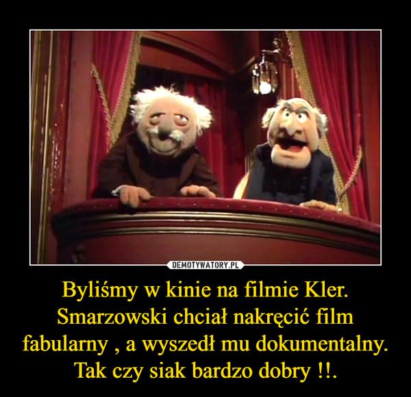 Byliśmy w kinie na filmie Kler.Smarzowski chciał nakręcić film fabularny , a wyszedł mu dokumentalny.Tak czy siak bardzo dobry !!. –