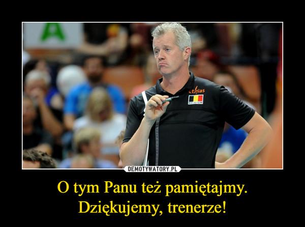 O tym Panu też pamiętajmy. Dziękujemy, trenerze! –