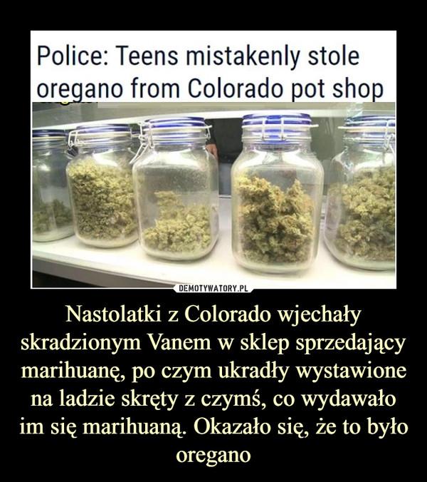 Nastolatki z Colorado wjechały skradzionym Vanem w sklep sprzedający marihuanę, po czym ukradły wystawione na ladzie skręty z czymś, co wydawało im się marihuaną. Okazało się, że to było oregano –