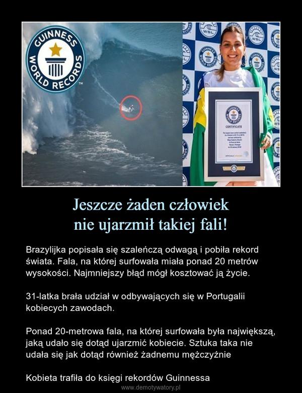 Jeszcze żaden człowieknie ujarzmił takiej fali! – Brazylijka popisała się szaleńczą odwagą i pobiła rekord świata. Fala, na której surfowała miała ponad 20 metrów wysokości. Najmniejszy błąd mógł kosztować ją życie.31-latka brała udział w odbywających się w Portugalii kobiecych zawodach.Ponad 20-metrowa fala, na której surfowała była największą, jaką udało się dotąd ujarzmić kobiecie. Sztuka taka nie udała się jak dotąd również żadnemu mężczyźnieKobieta trafiła do księgi rekordów Guinnessa