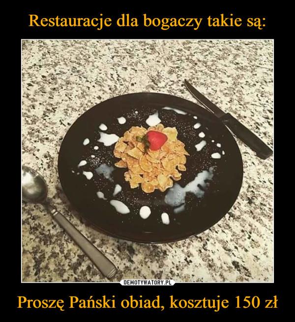 Proszę Pański obiad, kosztuje 150 zł –