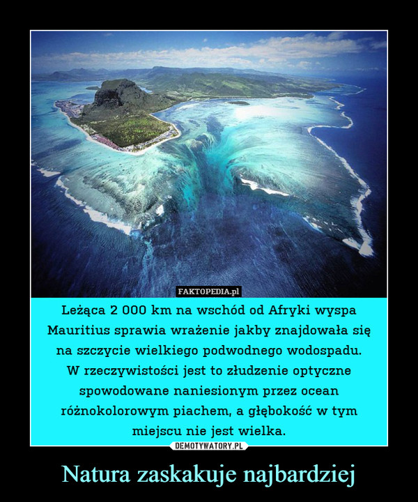 Natura zaskakuje najbardziej –  FAKTOPEDIA.plLeżąca 2 000 km na wschód od Afryki wyspaMauritius sprawia wrazenie 1akby znajdowata sięna sczycie wielkiego podwodnego wodospadu.W rzeczywistości jest to złudzenie optycznespowodowane naniesionym przez oceanróżnokolorowym piachem, a głębokość w tymmiejscu nie jest wielka.