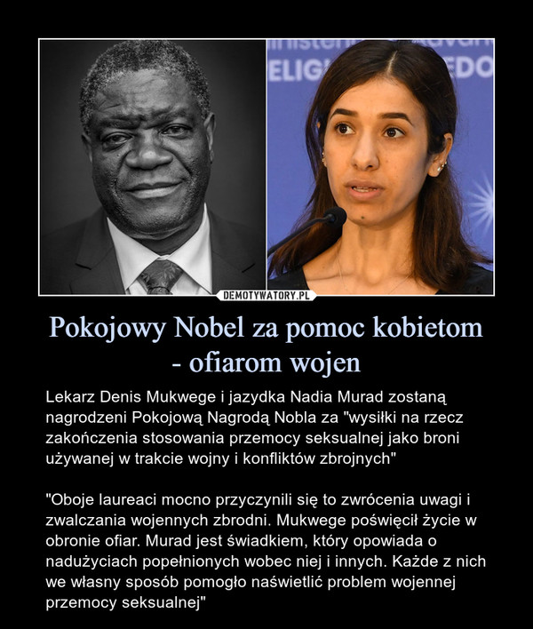 """Pokojowy Nobel za pomoc kobietom- ofiarom wojen – Lekarz Denis Mukwege i jazydka Nadia Murad zostaną nagrodzeni Pokojową Nagrodą Nobla za """"wysiłki na rzecz zakończenia stosowania przemocy seksualnej jako broni używanej w trakcie wojny i konfliktów zbrojnych""""""""Oboje laureaci mocno przyczynili się to zwrócenia uwagi i zwalczania wojennych zbrodni. Mukwege poświęcił życie w obronie ofiar. Murad jest świadkiem, który opowiada o nadużyciach popełnionych wobec niej i innych. Każde z nich we własny sposób pomogło naświetlić problem wojennej przemocy seksualnej"""""""