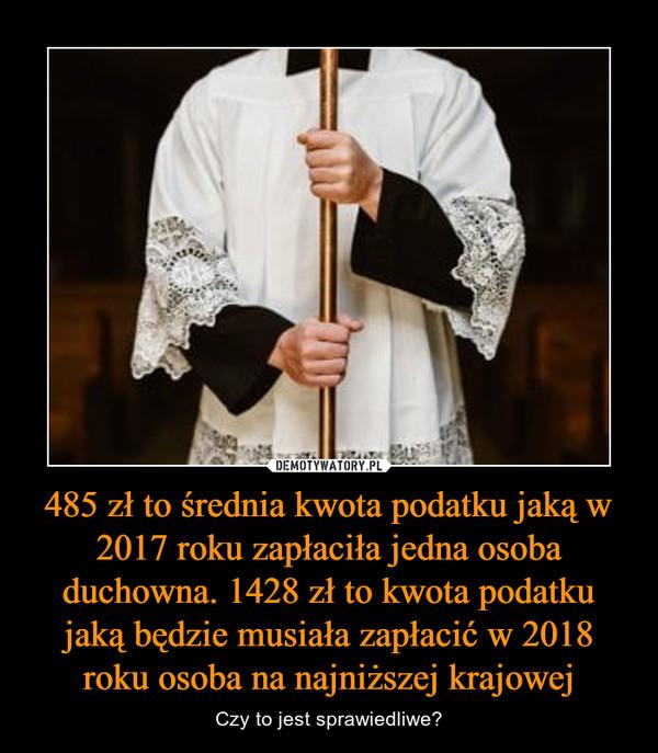 485 zł to średnia kwota podatku jaką w 2017 roku zapłaciła jedna osoba duchowna. 1428 zł to kwota podatku jaką będzie musiała zapłacić w 2018 roku osoba na najniższej krajowej – Czy to jest sprawiedliwe?