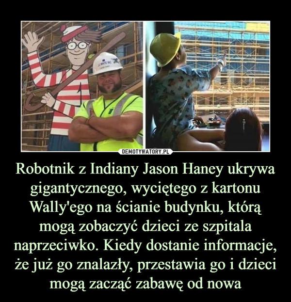 Robotnik z Indiany Jason Haney ukrywa gigantycznego, wyciętego z kartonu Wally'ego na ścianie budynku, którą mogą zobaczyć dzieci ze szpitala naprzeciwko. Kiedy dostanie informacje, że już go znalazły, przestawia go i dzieci mogą zacząć zabawę od nowa –