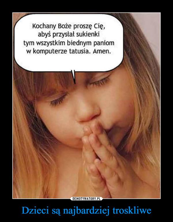 Dzieci są najbardziej troskliwe –  Kochany Boże proszę Cię,abyś przystat sukienkitym wszystkim biednym paniomw komputerze tatusia. Amen.