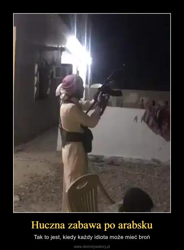 Huczna zabawa po arabsku – Tak to jest, kiedy każdy idiota może mieć broń