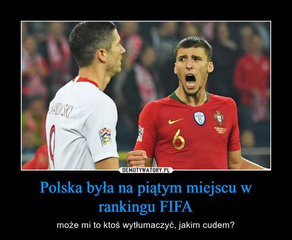 Polska była na piątym miejscu w rankingu FIFA – może mi to ktoś wytłumaczyć, jakim cudem?