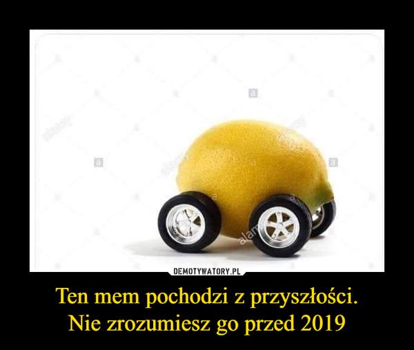 Ten mem pochodzi z przyszłości.Nie zrozumiesz go przed 2019 –