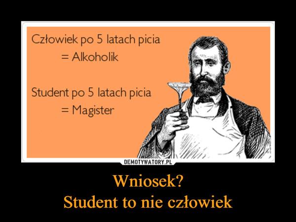 Wniosek?Student to nie człowiek –