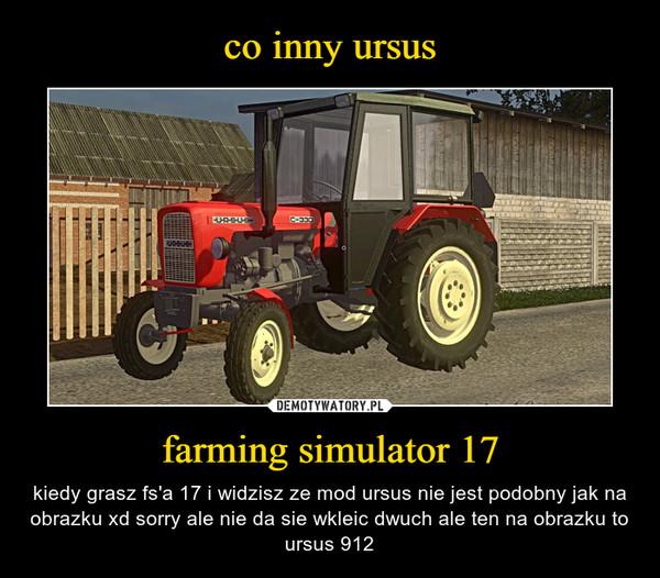 farming simulator 17 – kiedy grasz fs'a 17 i widzisz ze mod ursus nie jest podobny jak na obrazku xd sorry ale nie da sie wkleic dwuch ale ten na obrazku to ursus 912