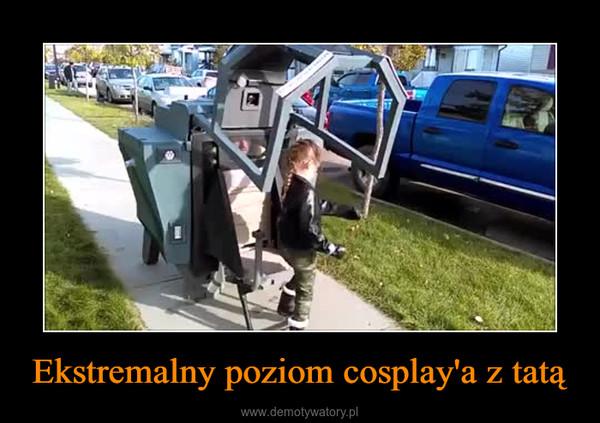 Ekstremalny poziom cosplay'a z tatą –