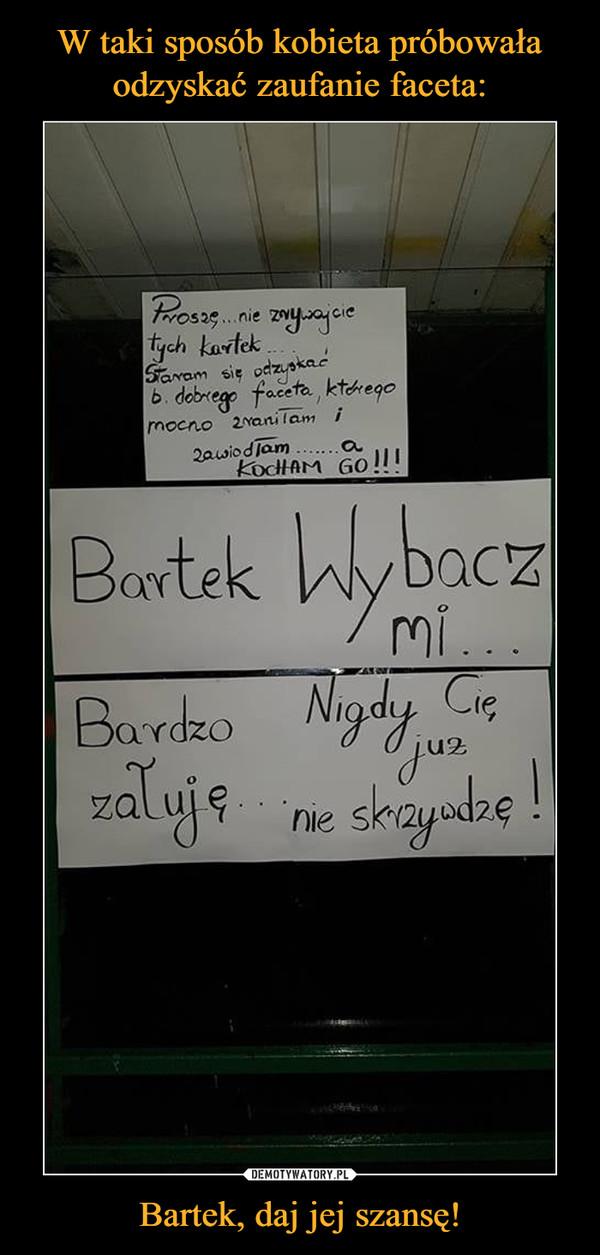 Bartek, daj jej szansę! –