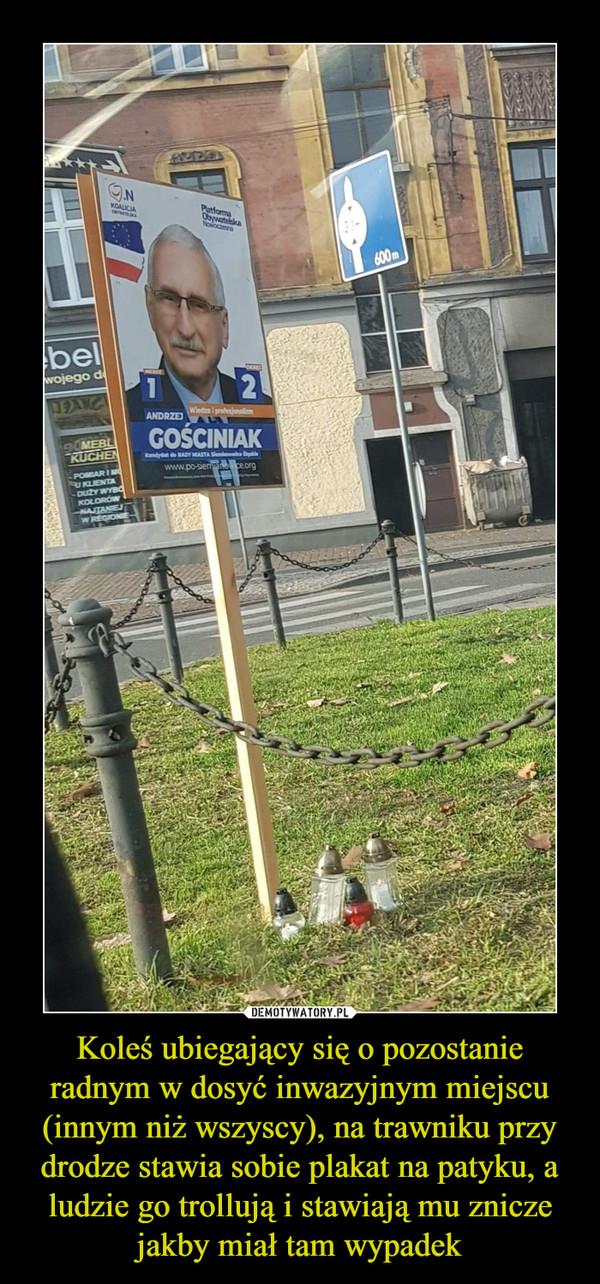 Koleś ubiegający się o pozostanie radnym w dosyć inwazyjnym miejscu (innym niż wszyscy), na trawniku przy drodze stawia sobie plakat na patyku, a ludzie go trollują i stawiają mu znicze jakby miał tam wypadek –