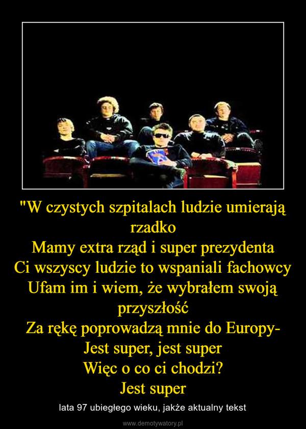 """""""W czystych szpitalach ludzie umierają rzadkoMamy extra rząd i super prezydentaCi wszyscy ludzie to wspaniali fachowcyUfam im i wiem, że wybrałem swoją przyszłośćZa rękę poprowadzą mnie do Europy-Jest super, jest superWięc o co ci chodzi?Jest super – lata 97 ubiegłego wieku, jakże aktualny tekst"""