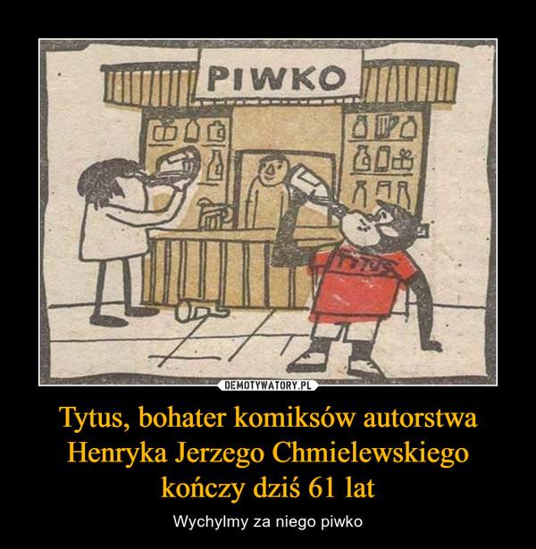 Tytus, bohater komiksów autorstwa Henryka Jerzego Chmielewskiego kończy dziś 61 lat – Wychylmy za niego piwko
