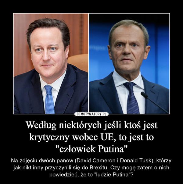 """Według niektórych jeśli ktoś jest krytyczny wobec UE, to jest to """"człowiek Putina"""" – Na zdjęciu dwóch panów (David Cameron i Donald Tusk), którzy jak nikt inny przyczynili się do Brexitu. Czy mogę zatem o nich powiedzieć, że to """"ludzie Putina""""?"""