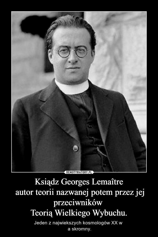 Ksiądz Georges Lemaître autor teorii nazwanej potem przez jej przeciwników Teorią Wielkiego Wybuchu. – Jeden z najwiekszych kosmologów XX w  a skromny.