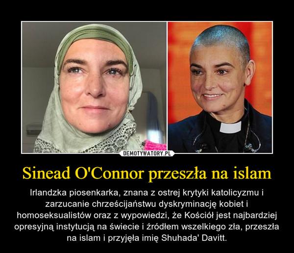 Sinead O'Connor przeszła na islam – Irlandzka piosenkarka, znana z ostrej krytyki katolicyzmu i zarzucanie chrześcijaństwu dyskryminację kobiet i homoseksualistów oraz z wypowiedzi, że Kościół jest najbardziej opresyjną instytucją na świecie i źródłem wszelkiego zła, przeszła na islam i przyjęła imię Shuhada' Davitt.