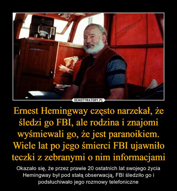 Ernest Hemingway często narzekał, że śledzi go FBI, ale rodzina i znajomi wyśmiewali go, że jest paranoikiem. Wiele lat po jego śmierci FBI ujawniło teczki z zebranymi o nim informacjami – Okazało się, że przez prawie 20 ostatnich lat swojego życia Hemingway był pod stałą obserwacją, FBI śledziło go i podsłuchiwało jego rozmowy telefoniczne