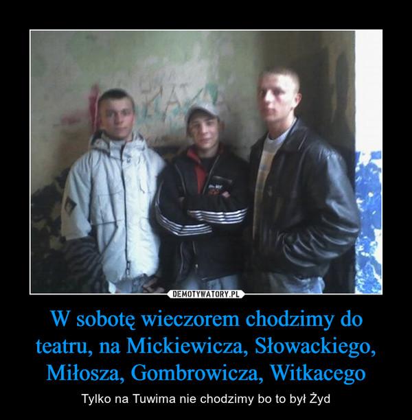 W sobotę wieczorem chodzimy do teatru, na Mickiewicza, Słowackiego, Miłosza, Gombrowicza, Witkacego – Tylko na Tuwima nie chodzimy bo to był Żyd