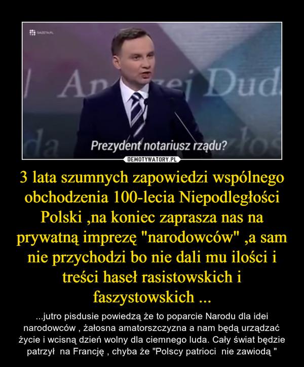 """3 lata szumnych zapowiedzi wspólnego obchodzenia 100-lecia Niepodległości Polski ,na koniec zaprasza nas na prywatną imprezę """"narodowców"""" ,a sam nie przychodzi bo nie dali mu ilości i treści haseł rasistowskich i faszystowskich ... – ...jutro pisdusie powiedzą że to poparcie Narodu dla idei narodowców , żałosna amatorszczyzna a nam będą urządzać życie i wcisną dzień wolny dla ciemnego luda. Cały świat będzie patrzył  na Francję , chyba że """"Polscy patrioci  nie zawiodą """""""