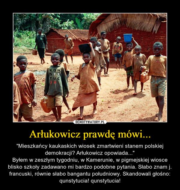 """Arłukowicz prawdę mówi... – """"Mieszkańcy kaukaskich wiosek zmartwieni stanem polskiej demokracji? Arłukowicz opowiada...""""Byłem w zeszłym tygodniu, w Kamerunie, w pigmejskiej wiosce blisko szkoły zadawano mi bardzo podobne pytania. Słabo znam j. francuski, równie słabo bangantu południowy. Skandowali głośno: qunstytucia! qunstytucia!"""