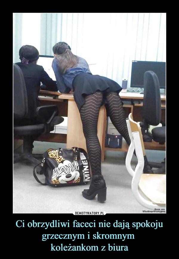 Ci obrzydliwi faceci nie dają spokoju grzecznym i skromnym koleżankom z biura –