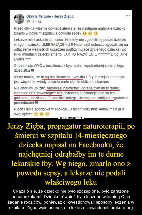Jerzy Zięba, propagator naturoterapii, po śmierci w szpitalu 14-miesięcznego dziecka napisał na Facebooku, że najchętniej odrąbałby im te durne lekarskie łby. Wg niego, zmarło ono z powodu sepsy, a lekarze nie podali właściwego leku