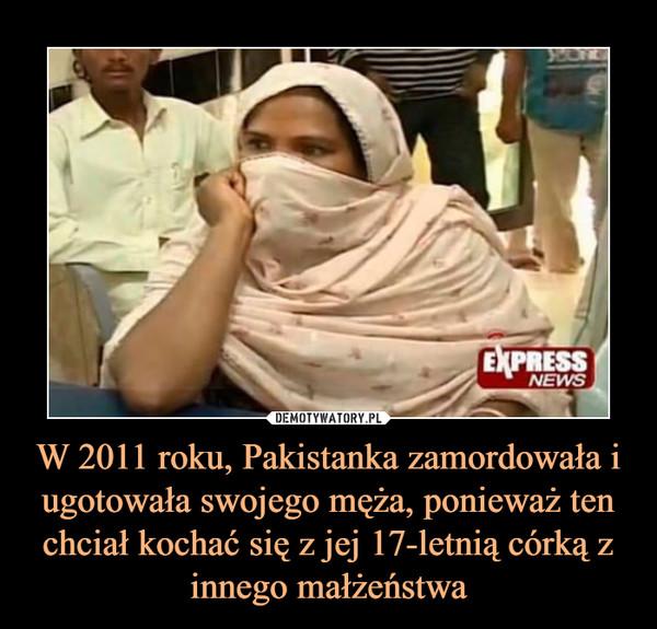 W 2011 roku, Pakistanka zamordowała i ugotowała swojego męża, ponieważ ten chciał kochać się z jej 17-letnią córką z innego małżeństwa