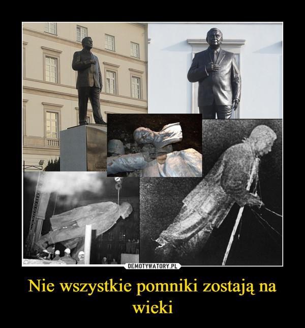 Nie wszystkie pomniki zostają na wieki –