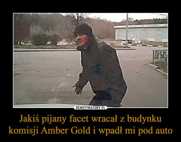 Jakiś pijany facet wracał z budynku komisji Amber Gold i wpadł mi pod auto –