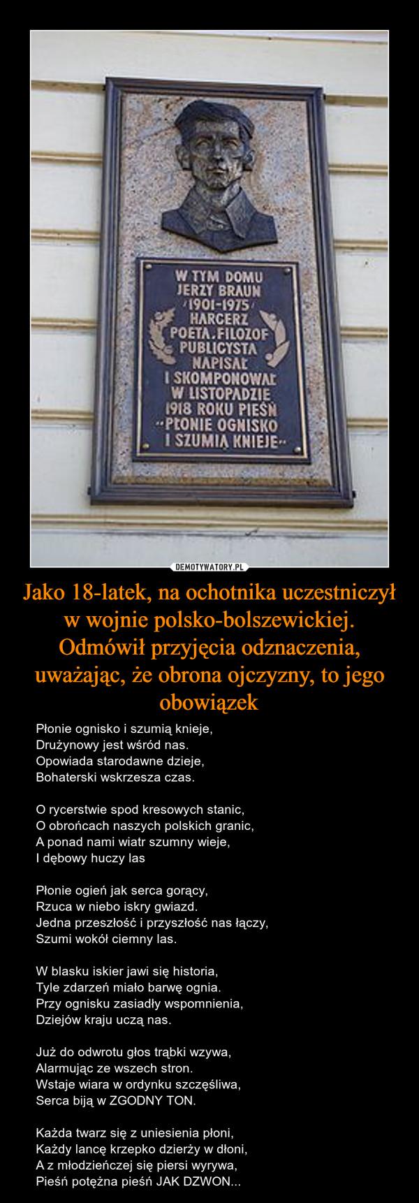 Jako 18-latek, na ochotnika uczestniczył w wojnie polsko-bolszewickiej.Odmówił przyjęcia odznaczenia, uważając, że obrona ojczyzny, to jego obowiązek – Płonie ognisko i szumią knieje,Drużynowy jest wśród nas.Opowiada starodawne dzieje,Bohaterski wskrzesza czas.O rycerstwie spod kresowych stanic,O obrońcach naszych polskich granic,A ponad nami wiatr szumny wieje,I dębowy huczy lasPłonie ogień jak serca gorący,Rzuca w niebo iskry gwiazd.Jedna przeszłość i przyszłość nas łączy,Szumi wokół ciemny las.W blasku iskier jawi się historia,Tyle zdarzeń miało barwę ognia.Przy ognisku zasiadły wspomnienia,Dziejów kraju uczą nas.Już do odwrotu głos trąbki wzywa,Alarmując ze wszech stron.Wstaje wiara w ordynku szczęśliwa,Serca biją w ZGODNY TON.Każda twarz się z uniesienia płoni,Każdy lancę krzepko dzierży w dłoni,A z młodzieńczej się piersi wyrywa,Pieśń potężna pieśń JAK DZWON...