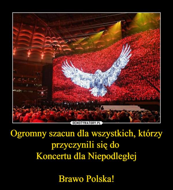 Ogromny szacun dla wszystkich, którzy przyczynili się do Koncertu dla NiepodległejBrawo Polska! –