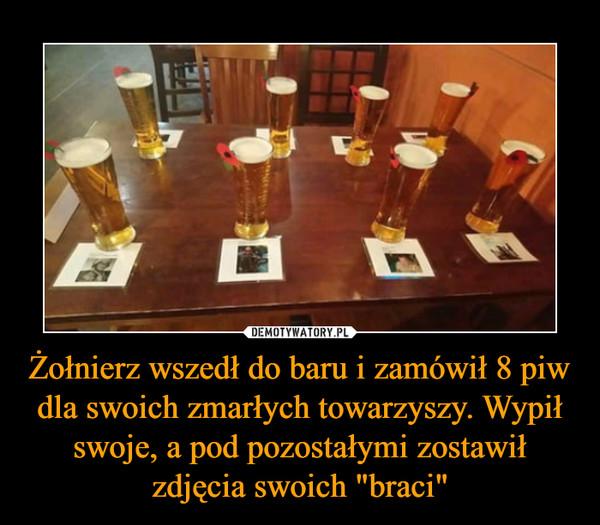 """Żołnierz wszedł do baru i zamówił 8 piw dla swoich zmarłych towarzyszy. Wypił swoje, a pod pozostałymi zostawił zdjęcia swoich """"braci"""" –"""