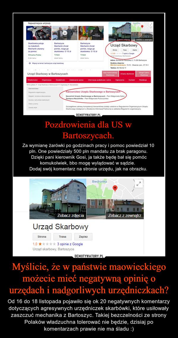 Myślicie, że w państwie maowieckiego możecie mieć negatywną opinię o urzędach i nadgorliwych urzędniczkach? – Od 16 do 18 listopada pojawiło się ok 20 negatywnych komentarzy dotyczących agresywnych urzędniczek skarbówki, które usiłowały zaszczuć mechanika z Bartoszyc. Takiej bezczelności ze strony Polaków władzuchna tolerować nie będzie, dzisiaj po komentarzach prawie nie ma śladu :)