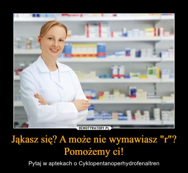 """Jąkasz się? A może nie wymawiasz """"r""""? Pomożemy ci! – Pytaj w aptekach o Cyklopentanoperhydrofenaltren"""
