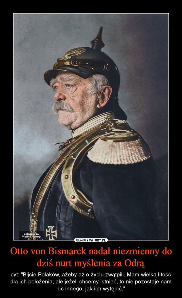 """Otto von Bismarck nadał niezmienny do dziś nurt myślenia za Odrą – cyt: """"Bijcie Polaków, ażeby aż o życiu zwątpili. Mam wielką litość dla ich położenia, ale jeżeli chcemy istnieć, to nie pozostaje nam nic innego, jak ich wytępić."""""""