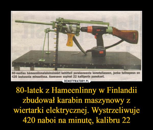80-latek z Hameenlinny w Finlandii zbudował karabin maszynowy z wiertarki elektrycznej. Wystrzeliwuje 420 naboi na minutę, kalibru 22 –