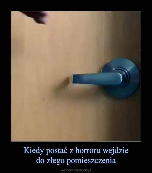 Kiedy postać z horroru wejdziedo złego pomieszczenia –