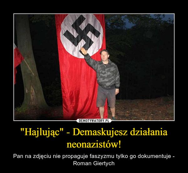 """""""Hajlując"""" - Demaskujesz działania neonazistów! – Pan na zdjęciu nie propaguje faszyzmu tylko go dokumentuje - Roman Giertych"""