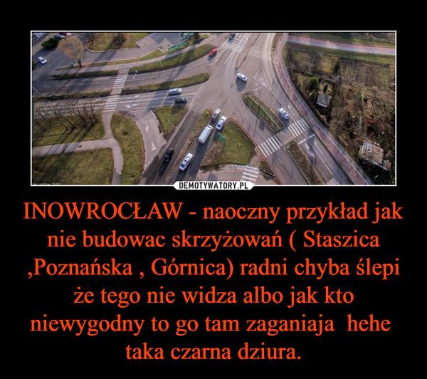 INOWROCŁAW - naoczny przykład jak nie budowac skrzyżowań ( Staszica ,Poznańska , Górnica) radni chyba ślepi że tego nie widza albo jak kto niewygodny to go tam zaganiaja  hehe  taka czarna dziura. –
