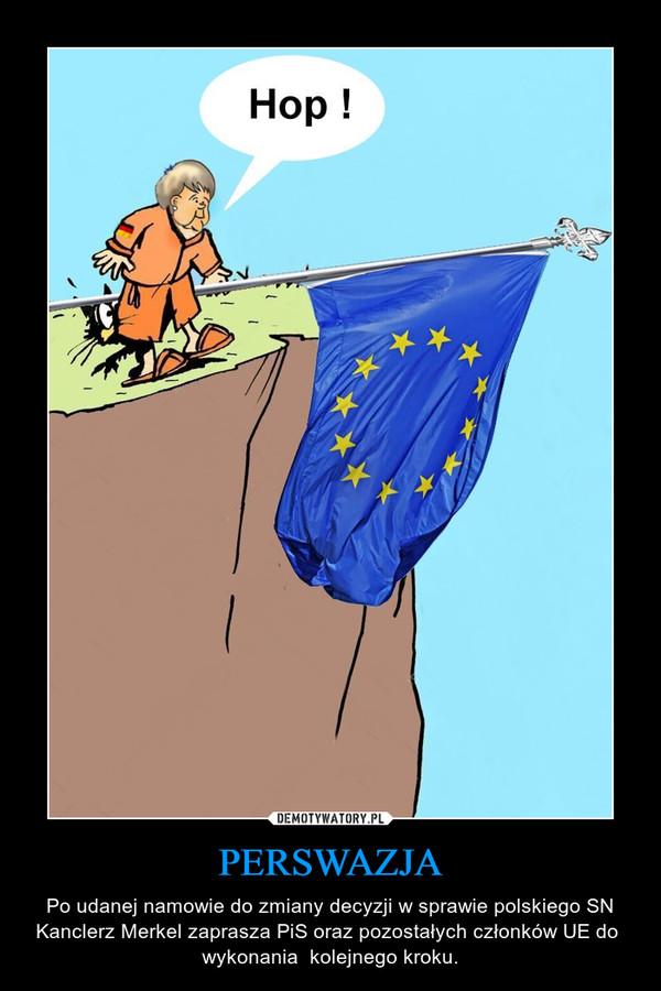 PERSWAZJA – Po udanej namowie do zmiany decyzji w sprawie polskiego SN Kanclerz Merkel zaprasza PiS oraz pozostałych członków UE do  wykonania  kolejnego kroku.