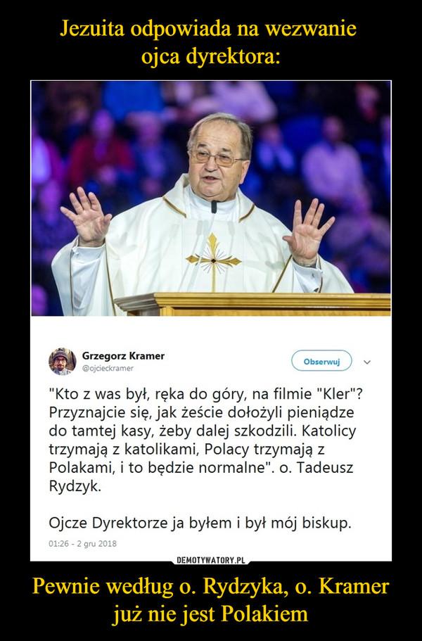 """Pewnie według o. Rydzyka, o. Kramer już nie jest Polakiem –  Grzegorz Kramer""""Kto z was był, ręka do góry, na filmie """"Kler""""? Przyznajcie się, jak żeście dołożyli pieniądze do tamtej kasy, żeby dalej szkodzili. Katolicy trzymają z katolikami, Polacy trzymają z Polakami, i to będzie normalne"""". o. Tadeusz Rydzyk. Ojcze Dyrektorze ja byłem i był mój biskup."""