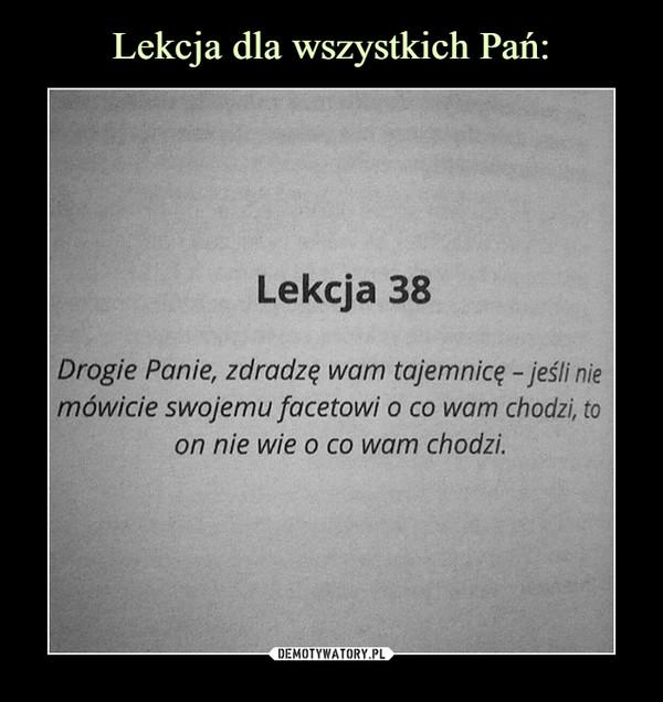 –  Lekcja 38 Drogie Panie, zdradzę wam tajemnicę -jeśli nie mówicie swojemu facetowi o co wam chodzi, to on nie wie o co wam chodzi.