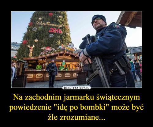 """Na zachodnim jarmarku świątecznym powiedzenie """"idę po bombki"""" może być źle zrozumiane..."""